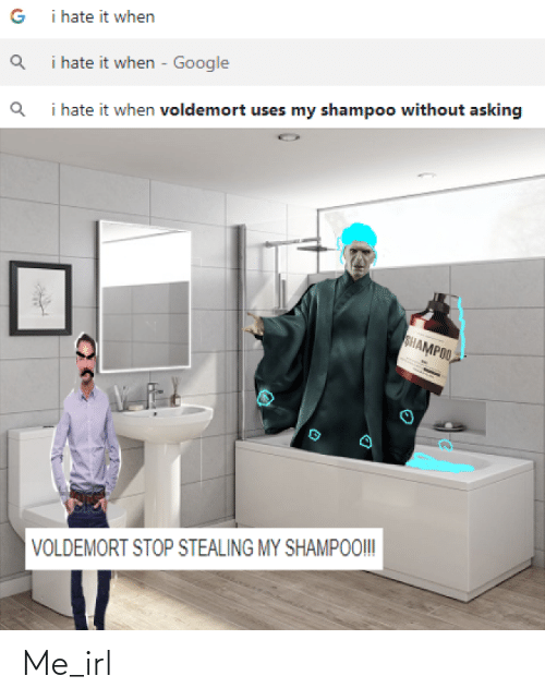 I Hate It When Google: i hate it when  i hate it when - Google  i hate it when voldemort uses my shampoo without asking  SHAMPOO  VOLDEMORT STOP STEALING MY SHAMPOO! Me_irl