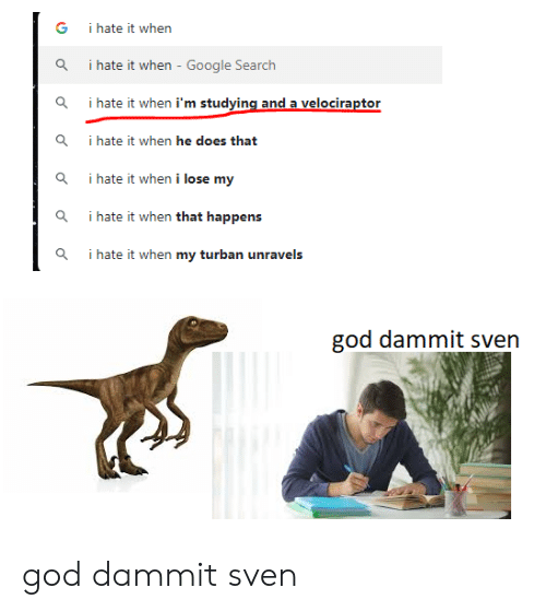 I Hate It When Google: i hate it when  i hate it when - Google Search  i hate it when i'm studying and a velociraptor  Q  i hate it when he does that  Q  i hate it when i lose my  i hate it when that happens  i hate it when my turban unravels  god dammit sven god dammit sven