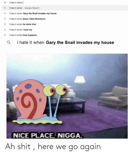 I Hate It When Google: i hate it when|  i hate it when - Google Search  i hate it when Gary the Snail invades my house  i hate it when jesus rides dinosaurs  i hate it when he does that  i hate it when i lose my  i hate it when that happens  i hate it when Gary the Snail invades my house  NICE PLACE. NIGGA. Ah shit , here we go again