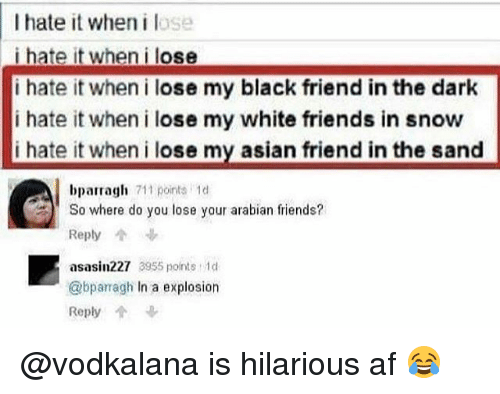 I Hate It When I: I hate it when i lose  i hate it when i lose  i hate it wheni lose my black friend in the dark  i hate it when i lose my white friends in snow  hate it when i lose my asian friend in the sand  bparragh  711 points 1d  So where do you lose your arabian friends?  Reply  asasin227 3955 points 1  @bparragh In a explosion  Reply @vodkalana is hilarious af 😂