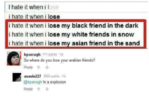 I Hate It When I: I hate it when i lose  i hate it when i lose  i hate it when i lose my black friend in the dark  i hate it when i lose my white friends in snow  hate it when ilose my asian friend in the sand  bparragh 711 oirts 1e  So where do you lose your arabian friends?  Reply  asasin227 3955 oints 1d  @bparragh In a explosiorn  Reply
