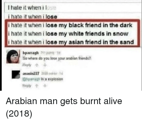 I Hate It When I: I hate it when i lose  i hate it when i lose  i hate it when i lose my black friend in the dark  i hate it when i lose my white friends in snow  i hate it when i lose my asian friend in the sand  bparragh por te  So where do you lose your arabian fiends?  Reply  asasin227 35  @bparragh In a explosion  Reply Arabian man gets burnt alive (2018)