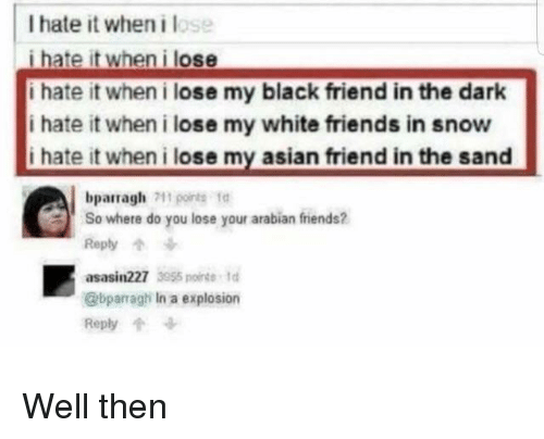 I Hate It When I: I hate it when i lose  i hate it when i lose  i hate it when i lose my black friend in the dark  i hate it when i lose my white friends in snow  i hate it when i lose my asian friend in the sand  bparragh1o  So where do you lose your arabian friends?  Reply个  asasin227 355 nt  @bparragh In a explosion  Reply Well then