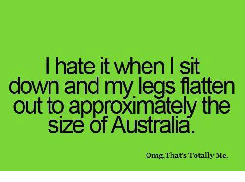 I Hate It When I: I hate it when I sit  down and my legs flatten  out to approximătely the  size of Australia.  Omg,That's Totally Me.