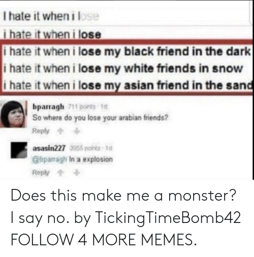 I Hate It When I: I hate it when ilose  i hate it when i lose  i hate it when i lose my black friend in the dark  i hate it wheni lose my white friends in snow  i hate it when i lose my asian friend in the sand  bparragh 711 points te  So where do you lose your arabian friends?  Reply  asasin227 55points td  @bparagh In a explosion  Reply Does this make me a monster? I say no. by TickingTimeBomb42 FOLLOW 4 MORE MEMES.