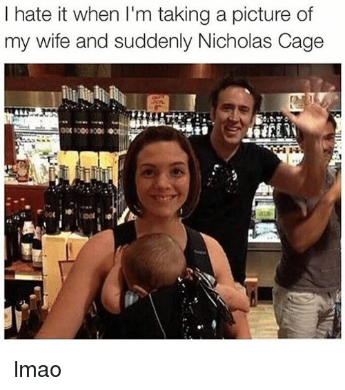 Lmao, Memes, and Wife: I hate it when I'm taking a picture of  my wife and suddenly Nicholas Cage lmao
