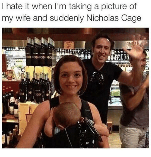 Picture Of My Wife: I hate it when I'm taking a picture of  my wife and suddenly Nicholas Cage