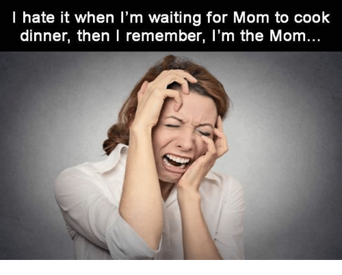 cooking dinner: I hate it when I'm waiting for Mom to cook  dinner, then I remember, I'm the Mom