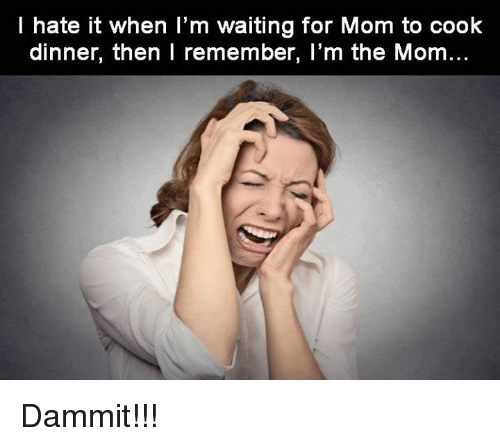 cooking dinner: I hate it when I'm waiting for Mom to cook  dinner, then I remember, I'm the Mom Dammit!!!