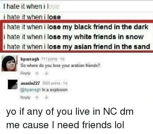 Black Friends: I hate it when lose  i hate it when i lose  i hate it when i lose my black friend in the dark  i hate it when i lose my white friends in snow  i hate it when i lose my asian friend in the sand  bparragh 711 points  1d  So where do you lose your arabian friends?  Reply  asasin227 3055 points t 1d  @bparragh In a explosion  Reply yo if any of you live in NC dm me cause I need friends lol <Alex>