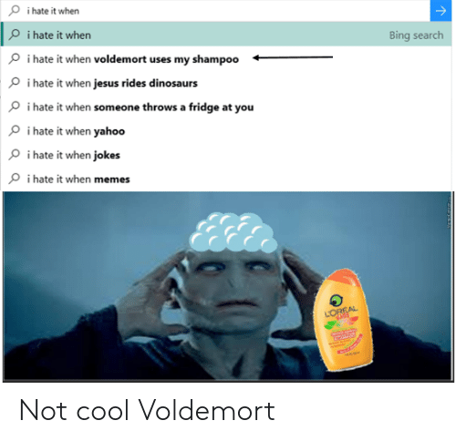 When Jokes: i hate it when  O i hate it when  Bing search  i hate it when voldemort uses my shampoo  i hate it when jesus rides dinosaurs  i hate it when someone throws a fridge at you  i hate it when yahoo  i hate it when jokes  i hate it when memes  LOREAL Not cool Voldemort