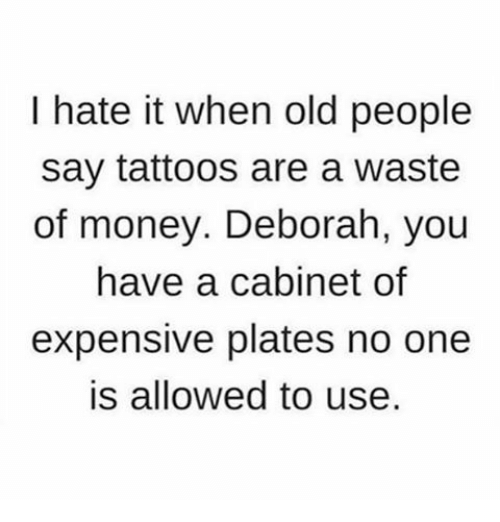 Deborah: I hate it when old people  say tattoos are a waste  of money. Deborah, you  have a cabinet of  expensive plates no one  is allowed to use.