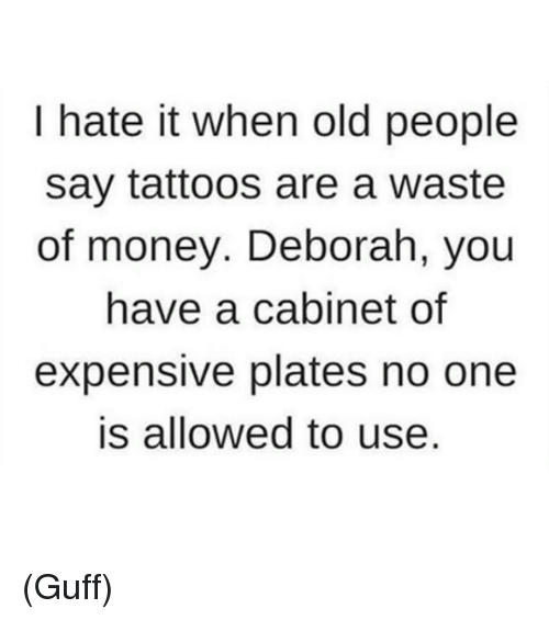 Dank, 🤖, and Usings: I hate it when old people  say tattoos are a waste  of money. Deborah, you  have a cabinet of  expensive plates no one  is allowed to use. (Guff)