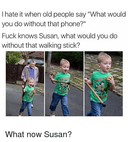 "Old People, Phone, and Fuck: I hate it when old people say ""What would  you do without that phone?""  Fuck knows Susan, what would you do  without that walking stick? What now Susan?"