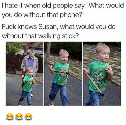 "Old People, Phone, and Fuck: I hate it when old people say ""What would  you do without that phone?""  Fuck knows Susan, what would you do  without that walking stick? 😂😂😂"