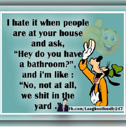"""Memes, 🤖, and Ask: I hate it when people  are at your house  and ask,  """"Hey do you have  a bathroom?""""  and i'm like  """"No, not at all,  we shit in the  yard.  Fb.com/Laugh outloudly247"""