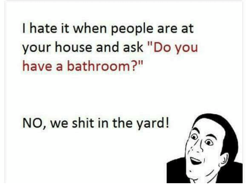 """Memes, Shit, and House: I hate it when people are at  your house and ask """"Do you  have a bathroom?""""  NO, we shit in the yard!"""