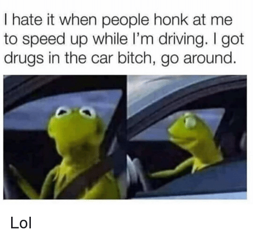 Bitch, Driving, and Drugs: I hate it when people honk at me  to speed up while I'm driving. I got  drugs in the car bitch, go around. Lol