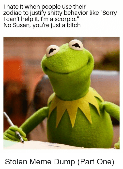 """Stolen Meme: I hate it when people use their  zodiac to justify shitty behavior like """"Sorry  I can't help it, I'm a scorpio.""""  No Susan, you're just a bitch Stolen Meme Dump (Part One)"""