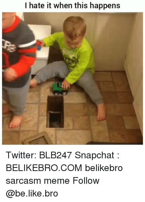 Be Like, Meme, and Memes: I hate it when this happens Twitter: BLB247 Snapchat : BELIKEBRO.COM belikebro sarcasm meme Follow @be.like.bro