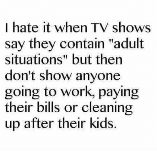 "Dank, TV Shows, and Work: I hate it when TV shows  say they contain ""adult  situations"" but then  don't show anyone  going to work, paying  their bills or cleaning  up after their kids."