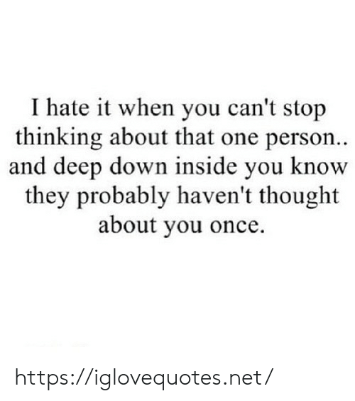 i hate it when: I hate it when you can't stop  thinking about that one person..  and deep down inside you know  they probably haven't thought  about you once. https://iglovequotes.net/