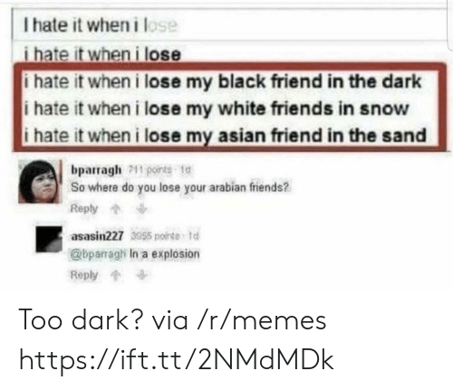 I Hate It When I: I hate it wheni lose  i hate it when i lose  i hate it when i lose my black friend in the dark  i hate it when i lose my white friends in snow  i hate it when i lose my asian friend in the sand  bparragh711 points t  So where do you lose your arabian friends?  Reply  asasin227 3955 ointe 1  @bparragh In a explosion  Reply Too dark? via /r/memes https://ift.tt/2NMdMDk