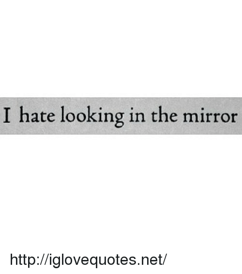 Looking In The Mirror: I hate looking in the mirror http://iglovequotes.net/