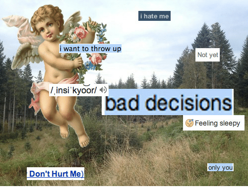 Bad Decisions: i hate me  i want to throw up  Not yet  bad decisions  Feeling sleepy  only vou  Don't Hurt Me