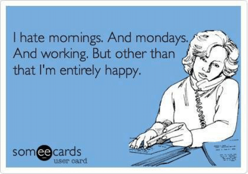 Mornings: I hate mornings. And mondays.  And working. But other than  that I'm entirely happy.  someecards  user card