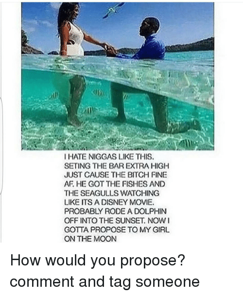 Bitch, Disney, and Funny: I HATE NIGGAS LIKE THIS.  SETING THE BAR EXTRA HIGH  JUST CAUSE THE BITCH FINE  AF HE GOT THE FISHES AND  THE SEAGULLS WATCHING  LIKE ITS A DISNEY MOVIE.  PROBABLY RODE A DOLPHIN  OFF INTO THE SUNSET NOW I  GOTTA PROPOSE TO MY GIRL  ON THE MOON How would you propose? comment and tag someone