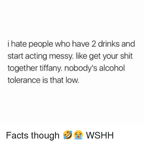 Facts, Memes, and Shit: i hate people who have 2 drinks and  start acting messy. like get your shit  together tiffany. nobody's alcohol  tolerance is that low Facts though 🤣😭 WSHH