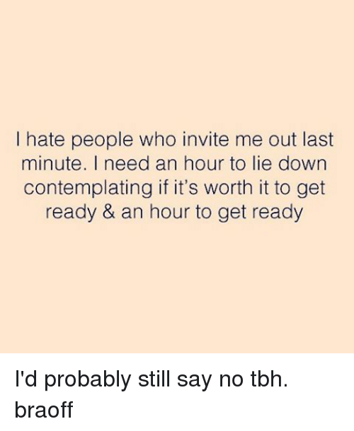i hate people who invite me out last minute i 3136679 i hate people who invite me out last minute i need an hour to lie,Last Minute Invite