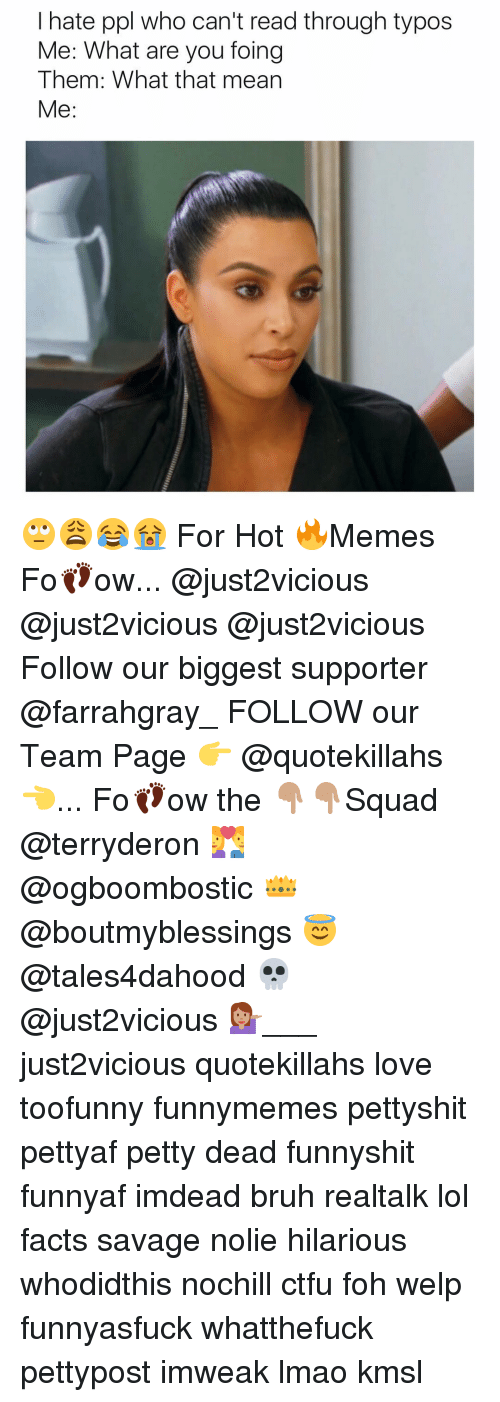 Hot Memes: I hate ppl who can't read through typos  Me: What are you foing  Them: What that mean  Me 🙄😩😂😭 For Hot 🔥Memes Fo👣ow... @just2vicious @just2vicious @just2vicious Follow our biggest supporter @farrahgray_ FOLLOW our Team Page 👉 @quotekillahs👈... Fo👣ow the 👇🏽👇🏽Squad @terryderon 💑 @ogboombostic 👑 @boutmyblessings 😇 @tales4dahood 💀 @just2vicious 💁🏽___ just2vicious quotekillahs love toofunny funnymemes pettyshit pettyaf petty dead funnyshit funnyaf imdead bruh realtalk lol facts savage nolie hilarious whodidthis nochill ctfu foh welp funnyasfuck whatthefuck pettypost imweak lmao kmsl