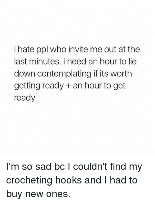 Girl Memes, Sad, and Who: i hate ppl who invite me out at the  last minutes. i need an hour to lie  down contemplating if its worth  getting ready an hour to get  ready I'm so sad bc I couldn't find my crocheting hooks and I had to buy new ones.