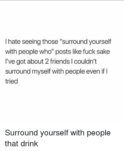 """Friends, Fuck, and Girl Memes: I hate seeing those """"surround yourself  with people who"""" posts like fuck sake  I've got about 2 friends I couldn't  surround myself with people even if l  tried Surround yourself with people that drink"""