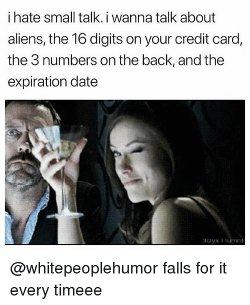 Aliens, Date, and Girl Memes: i hate small talk. i wanna talk about  aliens, the 16 digits on your credit card,  the 3 numbers on the back, and the  expiration date @whitepeoplehumor falls for it every timeee