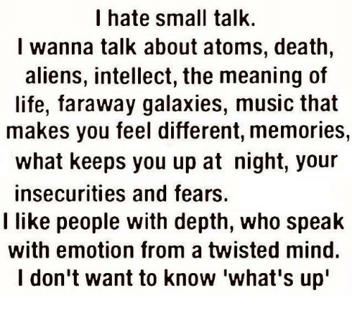"""Memes, Aliens, and Alien: I hate small talk.  I wanna talk about atoms, death  aliens, intellect, the meaning of  life, faraway galaxies, music that  makes you feel different, memories,  what keeps you up at night, your  insecurities and fears.  I like people with depth, who speak  with emotion from a twisted mind.  I don't want to know what's up"""""""