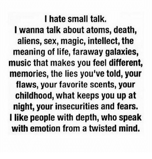 Life, Memes, and Music: I hate small talk.  I wanna talk about atoms, death,  aliens, sex, magic, intellect, the  meaning of life, faraway galaxies,  music that makes you feel different,  memories, the lies you've told, your  flaws, your favorite scents, your  childhood, what keeps you up at  night, your insecurities and fears.  I like people with depth, who speak  with emotion from a twisted mind.