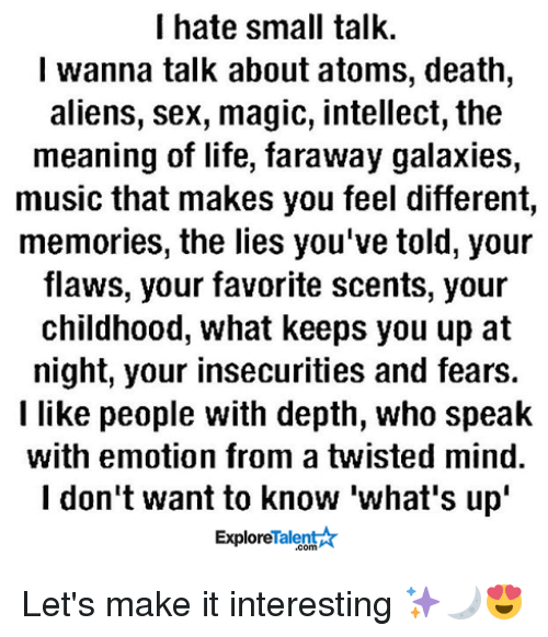 Life, Memes, and Sex: I hate small talk.  I wanna talk about atoms, death,  aliens, sex, magic, intellect, the  meaning of life, faraway galaxies,  music that makes you feel different,  memories, the lies you've told, your  flaws, your favorite scents, your  childhood, what keeps you up at  night, your insecurities and fears.  I like people with depth, who speak  with emotion from a twisted mind.  I don't want to know what's up'  Talent  Explore Let's make it interesting ✨🌙😍
