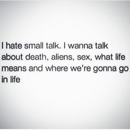 Life, Memes, and Sex: I hate small talk. I wanna talk  about death, aliens, sex, what life  means and where we're gonna go  in life