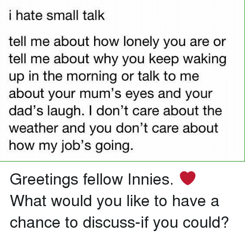 Memes, The Weather, and 🤖: i hate small talk  tell me about how lonely you are or  tell me about why you keep waking  up in the morning or talk to me  about your mum's eyes and your  dad's laugh. don't care about the  Weather and you don't care about  how my job's going Greetings fellow Innies. ❤️  What would you like to have a chance to discuss-if you could?