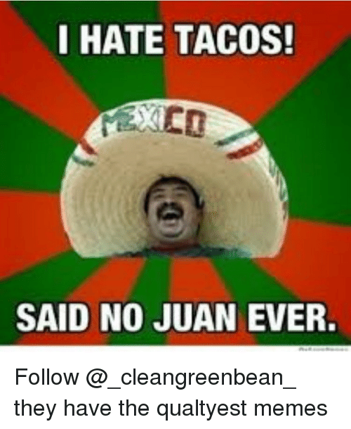 Said No Juan Ever: I HATE TACOS!  SAID NO JUAN  EVER. Follow @_cleangreenbean_ they have the qualtyest memes