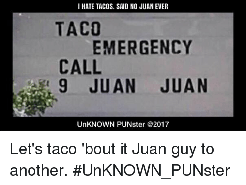 Said No Juan Ever: I HATE TACOS. SAID NO JUAN EVER  TACO  EMERGENCY  CALL  9 JUAN JUAN  UnKNOWN PUNster @2017 Let's taco 'bout it Juan guy to another. #UnKNOWN_PUNster