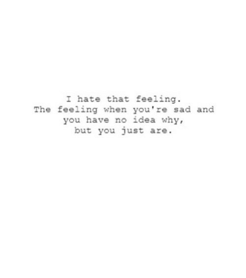 That Feeling: I hate that feeling  The feeling when you're sad and  you have no idea why,  but you just are. https://iglovequotes.net/