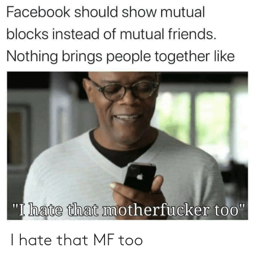 i hate: I hate that MF too
