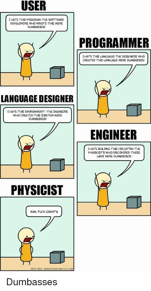 Dumbasses: I HATE THIS PROGRAM! THE SOFTWARE  DEVELOPERS WHO WROTE THIS WERE  DUMBASSES!  ..  7PROGRAMMER  I HATE THS LANGUAGE/me DESGNERS WHO  CREAT ED THIS LANGUAGE WERE DUMBASSES!  LANGUAGE DESIGNER  IHATE THS ENVRONMENT! THE ENGINEERS  WHO CREATED THS SYSTEM WERE  DUMBASSES!  ENGINEER  IHATE BULDING THS CIRCUTRY! THE  PHUSKISTS WHO DISCOVERED THESE  LAWS WERE DUMBASSES  PHYSICIST  MAN, FUCK GRAVIrY  2010-2011 5OMETHINGOF THA T  LK.COM Dumbasses