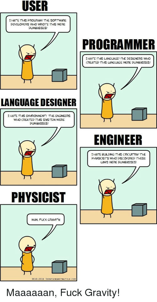 Dumbasses: I HATE THIS PROGRAM! THE SOFTWARE  DEVELOPERS WHO WROTE THIS WERE  DUMBASSES!  PROGRAMMER  IHATE THS LANGUAGE! THE DESIGNERS WHO  CREAT ED THIS LANGUAGE WERE DUMBASSES!  4)  LANGUAGE DESIGNER  IHATE THIS ENVIRONMENT! THE ENGINEERS  WHO CREATED THIS SUSTEM WERE  DUMBASSES!  ENGINEER  I HATE BULDING THS CIRCUTRY! THE  PHYSICISTS WHO DISCOVERED THESE  LAWS WERE DUMBASSES!  PHYSICIST  MAN, FUCK GRAVMITY  2010-2011 SOMETHINGOF THATILK. COM Maaaaaan, Fuck Gravity!