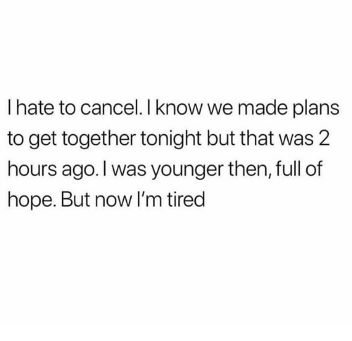 Dank, Hope, and 🤖: I hate to cancel. I know we made plans  to get together tonight but that was 2  hours ago. l was younger then, full of  hope. But now I'm tired