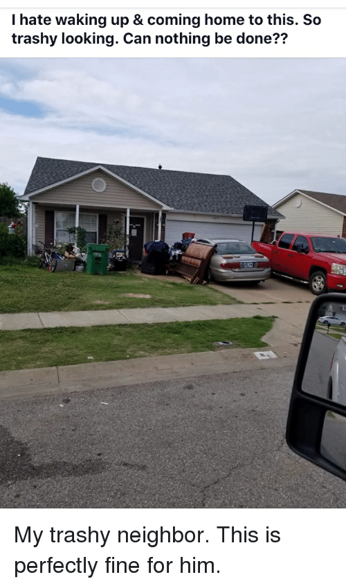 Home, Coming Home, and Trashy: I hate waking up & coming home to this. So  trashy looking. Can nothing be done?? My trashy neighbor. This is perfectly fine for him.
